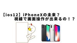 【ios12】iPhoneXの未来?視線で画面操作が出来るの!?