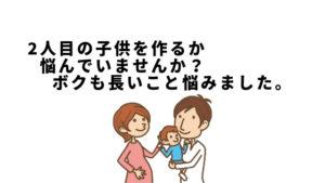2人目の子供を作るか悩んでいませんか?ボクも長いこと悩みました。