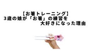 【お箸トレーニング】3歳の娘が「おはし」の練習を大好きになった理由