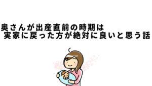 奥さんが出産直前の時期は実家に戻った方が絶対に良いと思う話