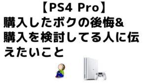 【PS4 Pro】購入したボクの後悔&購入を検討してる人に伝えたいこと