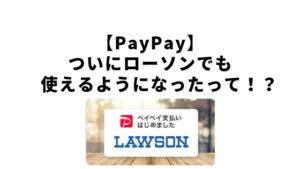 【PayPay】ついにローソンでも使えるようになったって!?