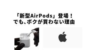 「新型AirPods」登場!でも、ボクが買わない理由