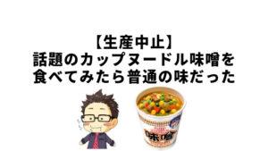 【生産中止】話題のカップヌードル味噌を食べてみたら普通の味だった