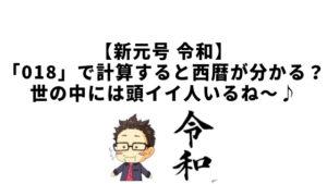 【新元号 令和】「018」で計算すると西暦が分かる?世の中には頭イイ人いるね〜♪