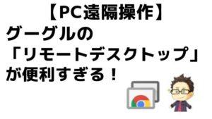 【PC遠隔操作】グーグルの「リモートデスクトップ」が便利すぎる!