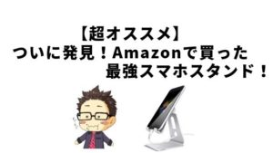 【超オススメ】ついに発見!Amazonで買った最強スマホスタンド!