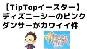 【TipTopイースター】ディズニーシーのピンクダンサーがカワイイ件