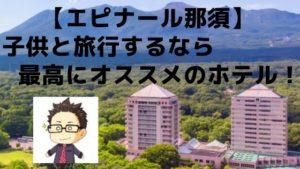 【エピナール那須】子供と旅行するなら最高にオススメのホテル!