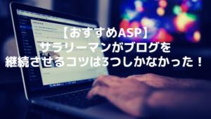 【おすすめASP】サラリーマンがブログを継続させるコツは3つしかなかった!