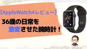 【AppleWatch4レビュー】36歳の日常を激変させた腕時計!