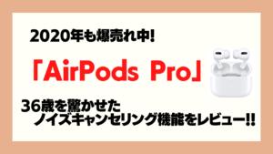 「Airpods Pro」36歳がレビュー!未体験の世界がそこにあった!